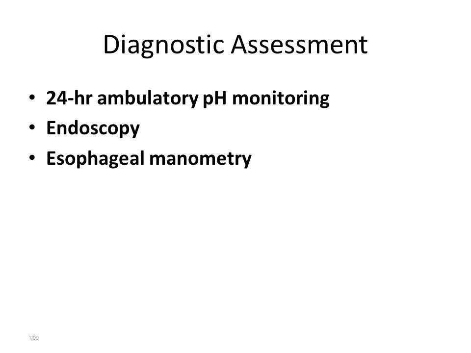Diagnostic Assessment 24-hr ambulatory pH monitoring Endoscopy Esophageal manometry 1/09