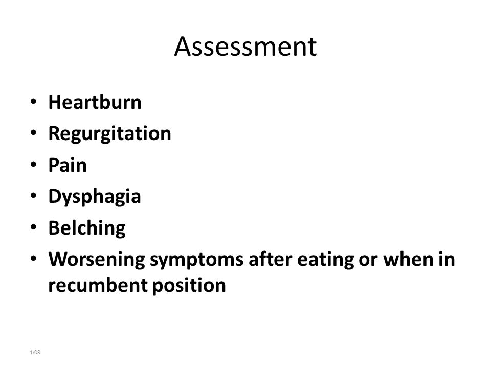 Assessment Heartburn Regurgitation Pain Dysphagia Belching Worsening symptoms after eating or when in recumbent position 1/09