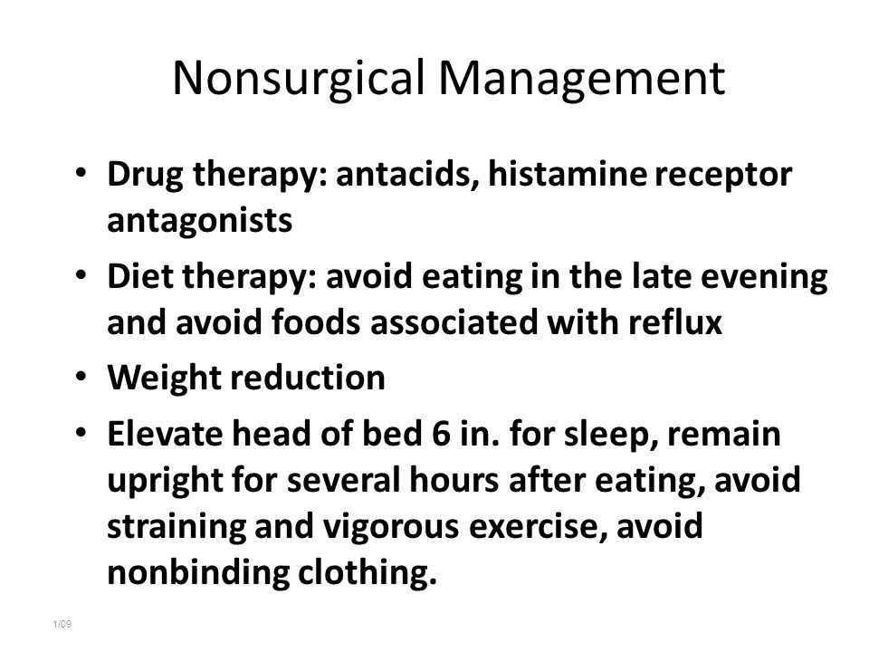 Nonsurgical Management Drug therapy: antacids, histamine receptor antagonists Diet therapy: avoid eating in the late evening and avoid foods associated with reflux Weight reduction Elevate head of bed 6 in.