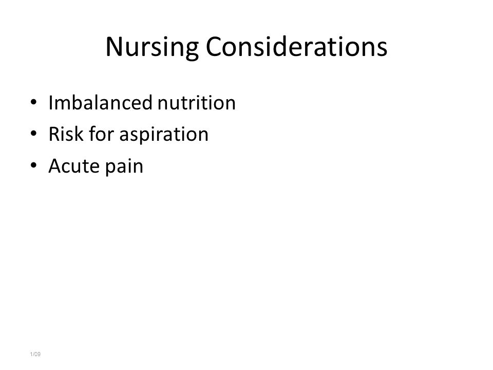 Nursing Considerations Imbalanced nutrition Risk for aspiration Acute pain 1/09