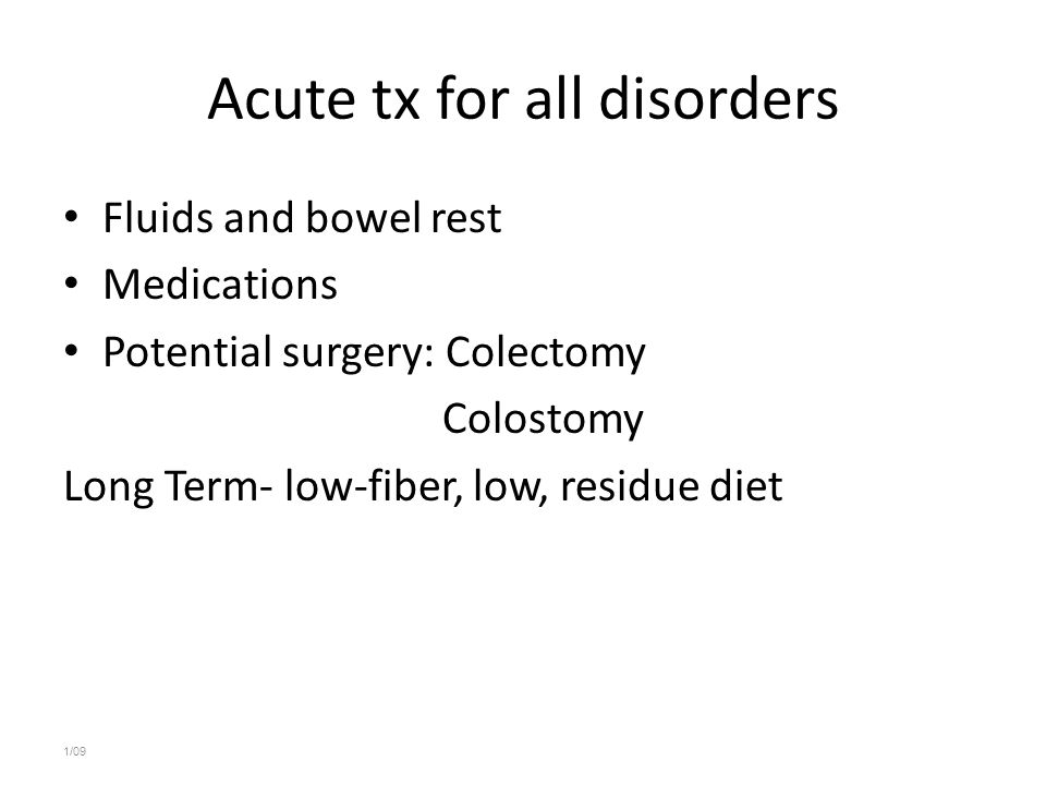 Acute tx for all disorders Fluids and bowel rest Medications Potential surgery: Colectomy Colostomy Long Term- low-fiber, low, residue diet 1/09