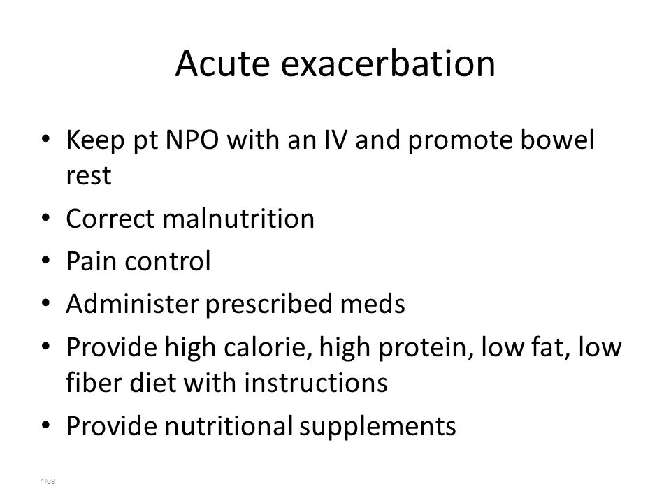 Acute exacerbation Keep pt NPO with an IV and promote bowel rest Correct malnutrition Pain control Administer prescribed meds Provide high calorie, hi