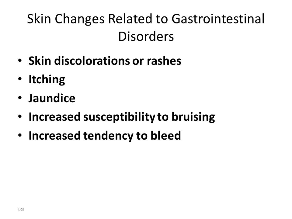 Skin Changes Related to Gastrointestinal Disorders Skin discolorations or rashes Itching Jaundice Increased susceptibility to bruising Increased tende