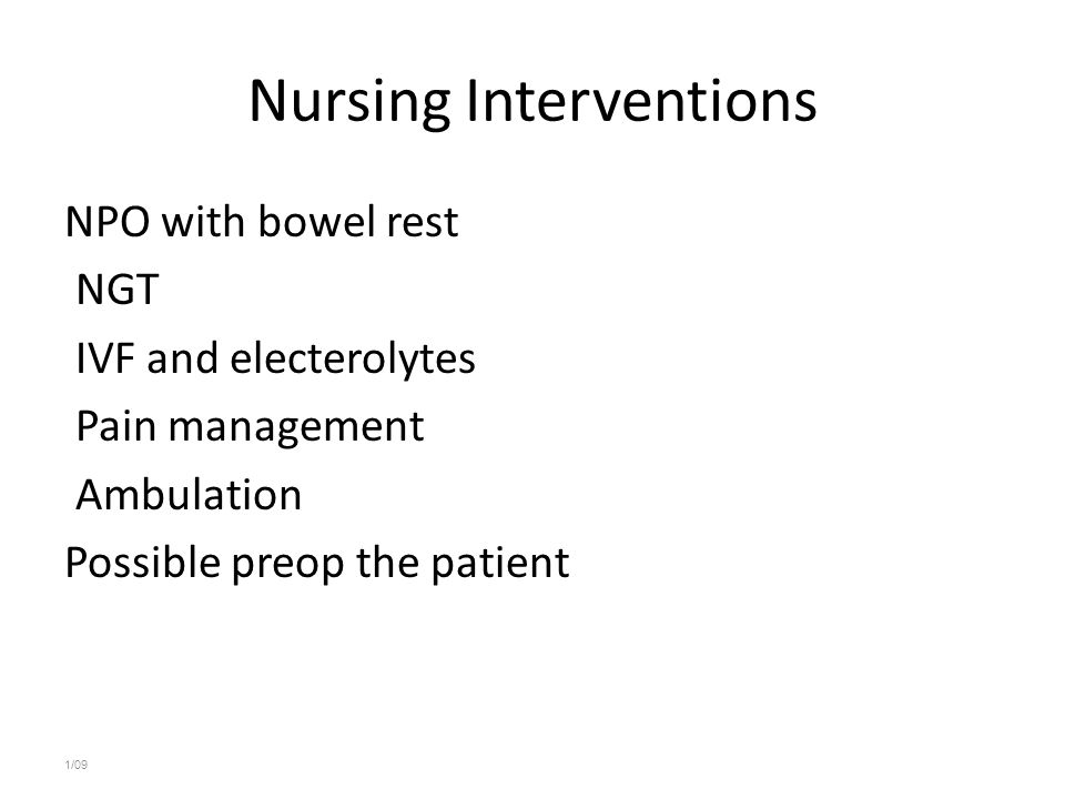 Nursing Interventions NPO with bowel rest NGT IVF and electerolytes Pain management Ambulation Possible preop the patient 1/09