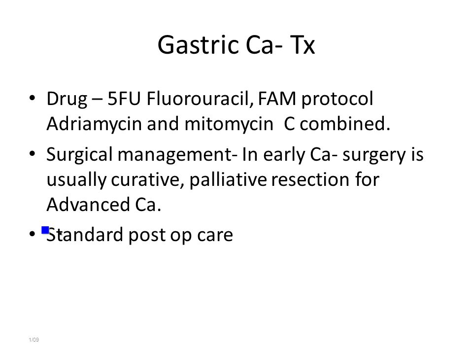 Gastric Ca- Tx Drug – 5FU Fluorouracil, FAM protocol Adriamycin and mitomycin C combined. Surgical management- In early Ca- surgery is usually curativ