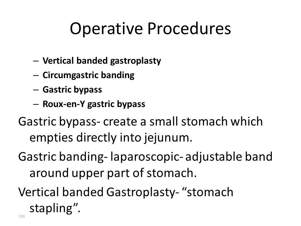 Operative Procedures – Vertical banded gastroplasty – Circumgastric banding – Gastric bypass – Roux-en-Y gastric bypass Gastric bypass- create a small stomach which empties directly into jejunum.
