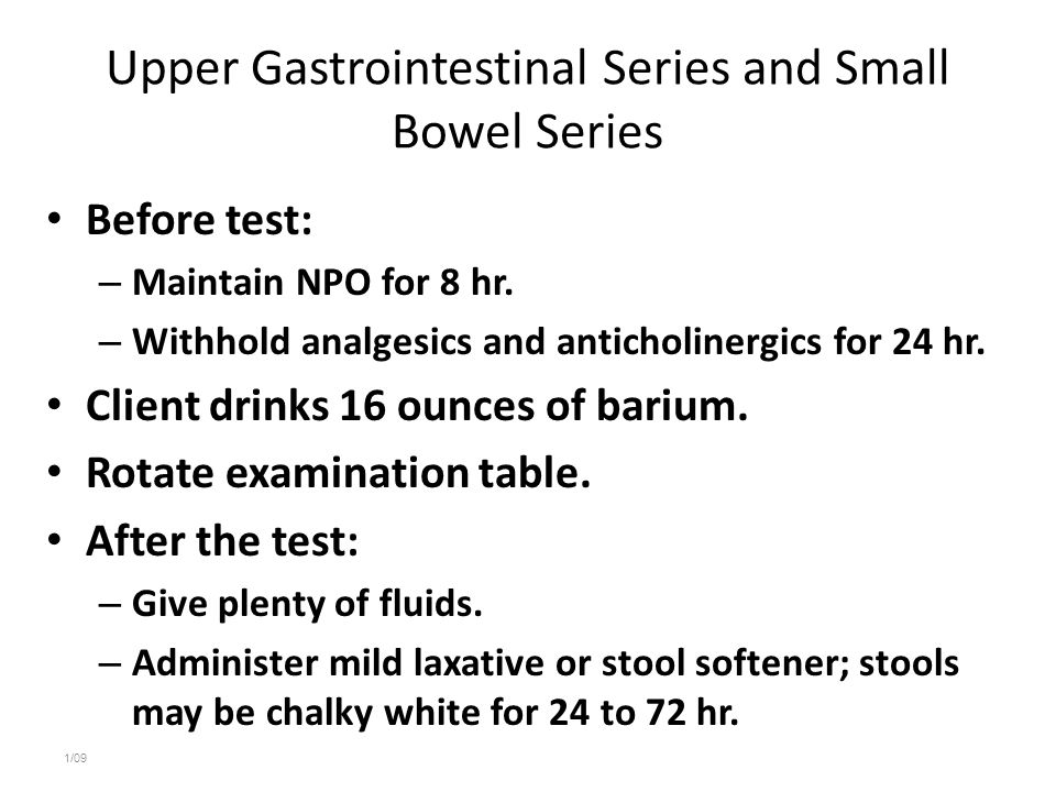 Upper Gastrointestinal Series and Small Bowel Series Before test: – Maintain NPO for 8 hr. – Withhold analgesics and anticholinergics for 24 hr. Clien