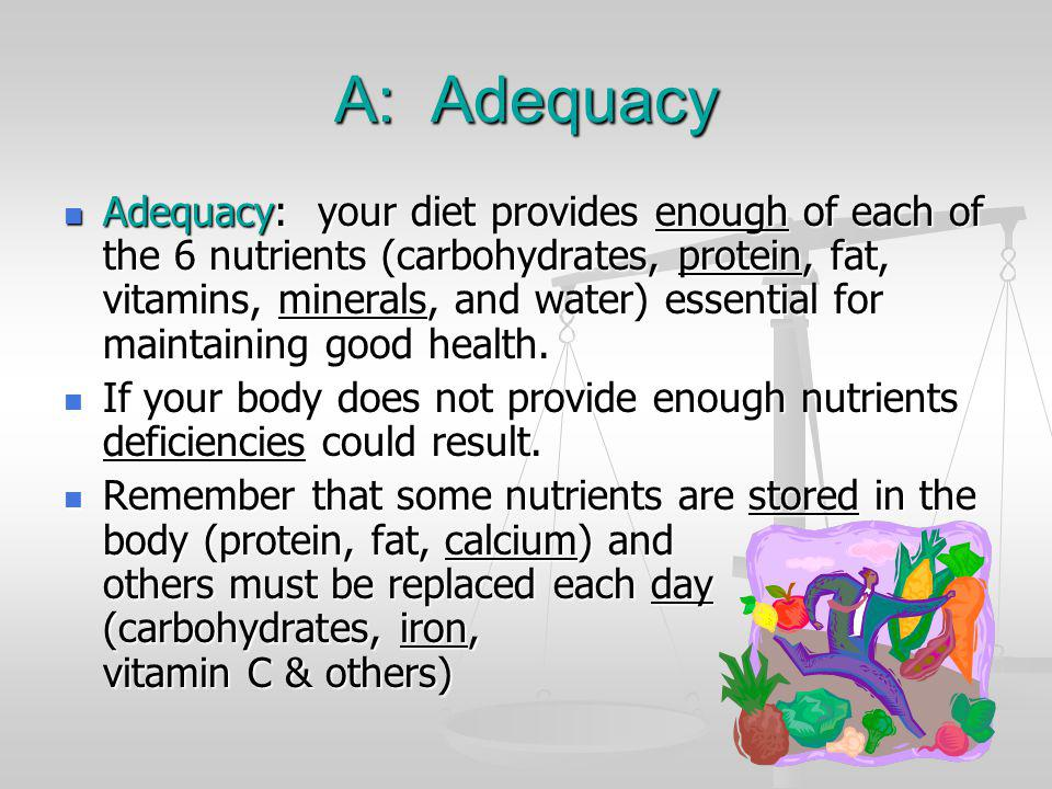 A: Adequacy Adequacy: your diet provides enough of each of the 6 nutrients (carbohydrates, protein, fat, vitamins, minerals, and water) essential for
