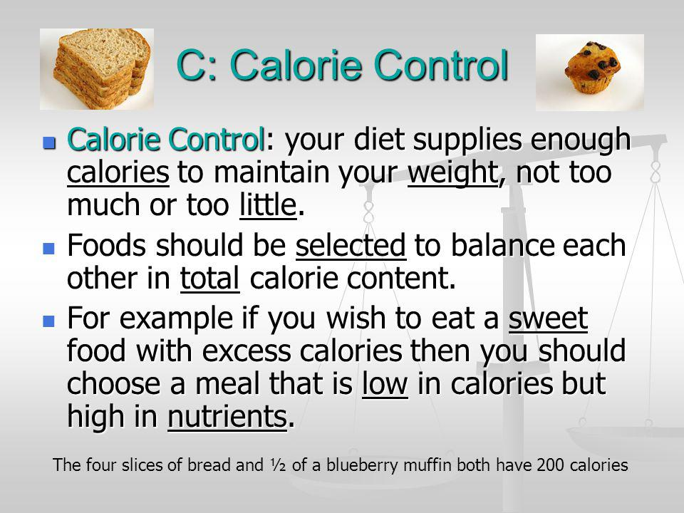 C: Calorie Control Calorie Control: your diet supplies enough calories to maintain your weight, not too much or too little. Calorie Control: your diet