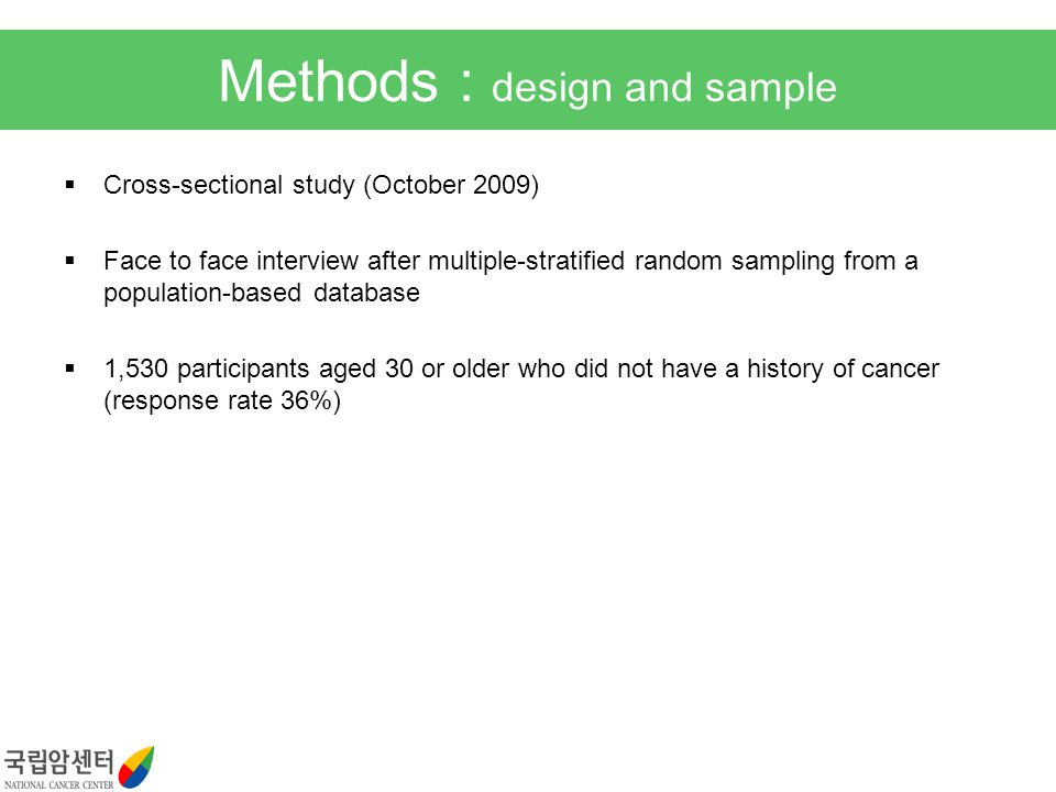 Methods : design and sample Cross-sectional study (October 2009) Face to face interview after multiple-stratified random sampling from a population-based database 1,530 participants aged 30 or older who did not have a history of cancer (response rate 36%)