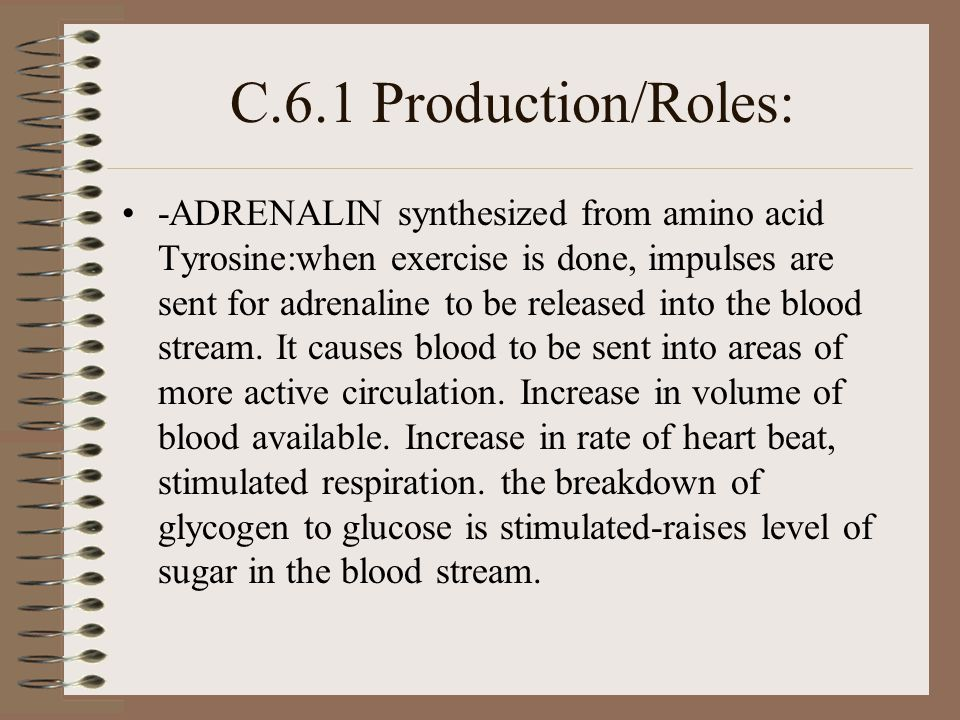 C.6.1 Production/Roles: -ADRENALIN synthesized from amino acid Tyrosine:when exercise is done, impulses are sent for adrenaline to be released into the blood stream.