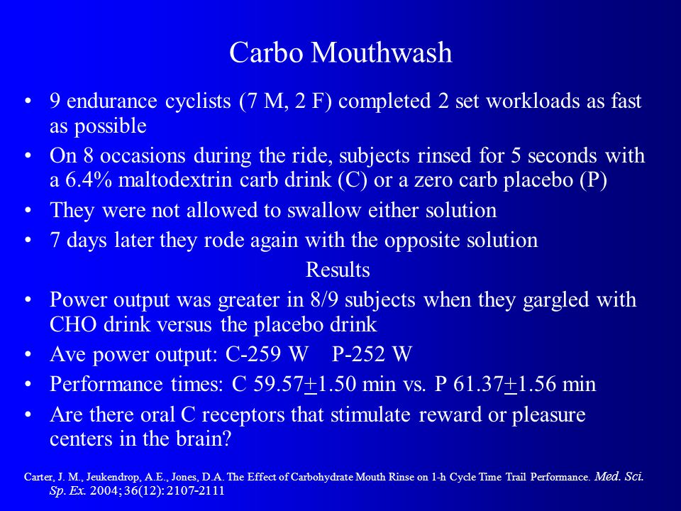 Carbo Mouthwash 9 endurance cyclists (7 M, 2 F) completed 2 set workloads as fast as possible On 8 occasions during the ride, subjects rinsed for 5 seconds with a 6.4% maltodextrin carb drink (C) or a zero carb placebo (P) They were not allowed to swallow either solution 7 days later they rode again with the opposite solution Results Power output was greater in 8/9 subjects when they gargled with CHO drink versus the placebo drink Ave power output: C-259 W P-252 W Performance times: C 59.57+1.50 min vs.
