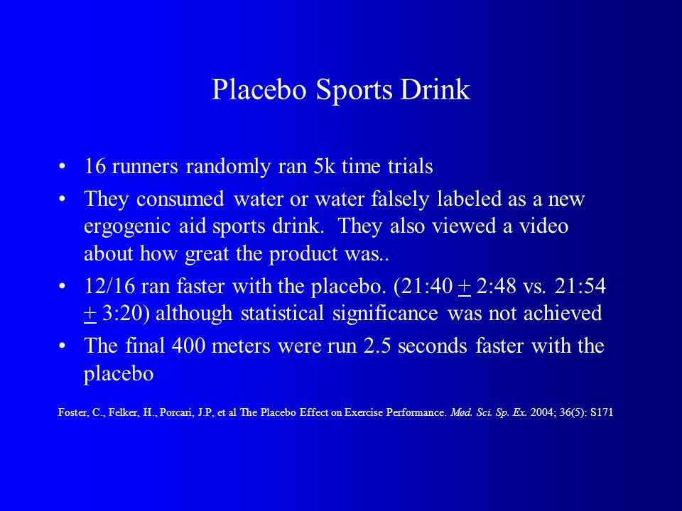 Placebo Sports Drink 16 runners randomly ran 5k time trials They consumed water or water falsely labeled as a new ergogenic aid sports drink.