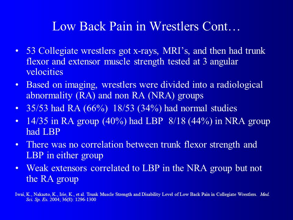 Low Back Pain in Wrestlers Cont… 53 Collegiate wrestlers got x-rays, MRIs, and then had trunk flexor and extensor muscle strength tested at 3 angular velocities Based on imaging, wrestlers were divided into a radiological abnormality (RA) and non RA (NRA) groups 35/53 had RA (66%) 18/53 (34%) had normal studies 14/35 in RA group (40%) had LBP 8/18 (44%) in NRA group had LBP There was no correlation between trunk flexor strength and LBP in either group Weak extensors correlated to LBP in the NRA group but not the RA group Iwai, K., Nakazto, K., Irie, K., et al.