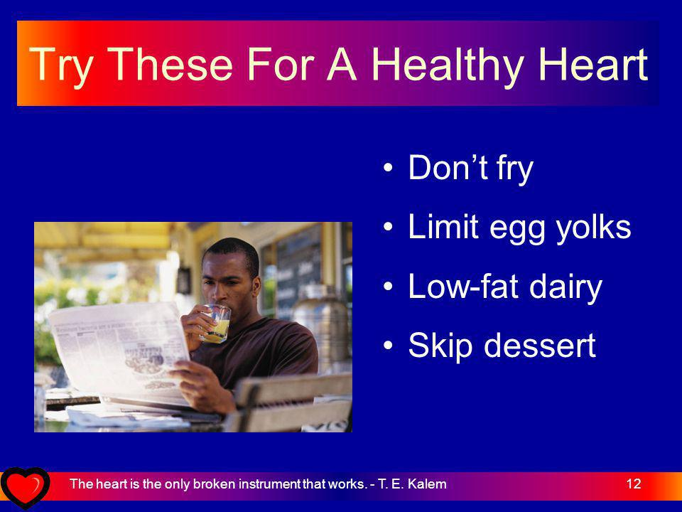 12 Try These For A Healthy Heart Dont fry Limit egg yolks Low-fat dairy Skip dessert The heart is the only broken instrument that works.