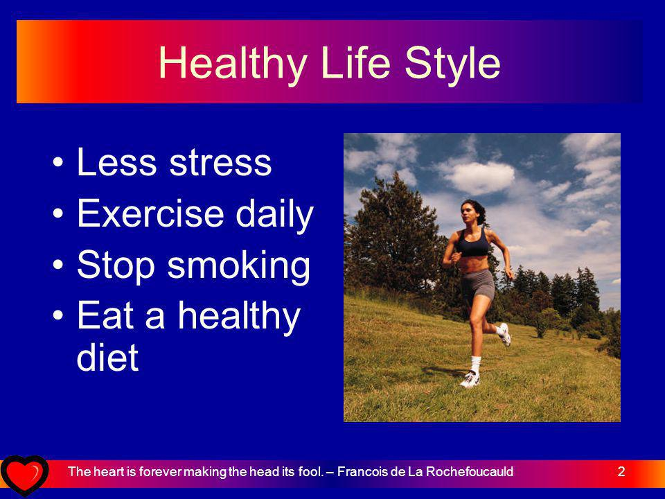 2 Healthy Life Style Less stress Exercise daily Stop smoking Eat a healthy diet The heart is forever making the head its fool.