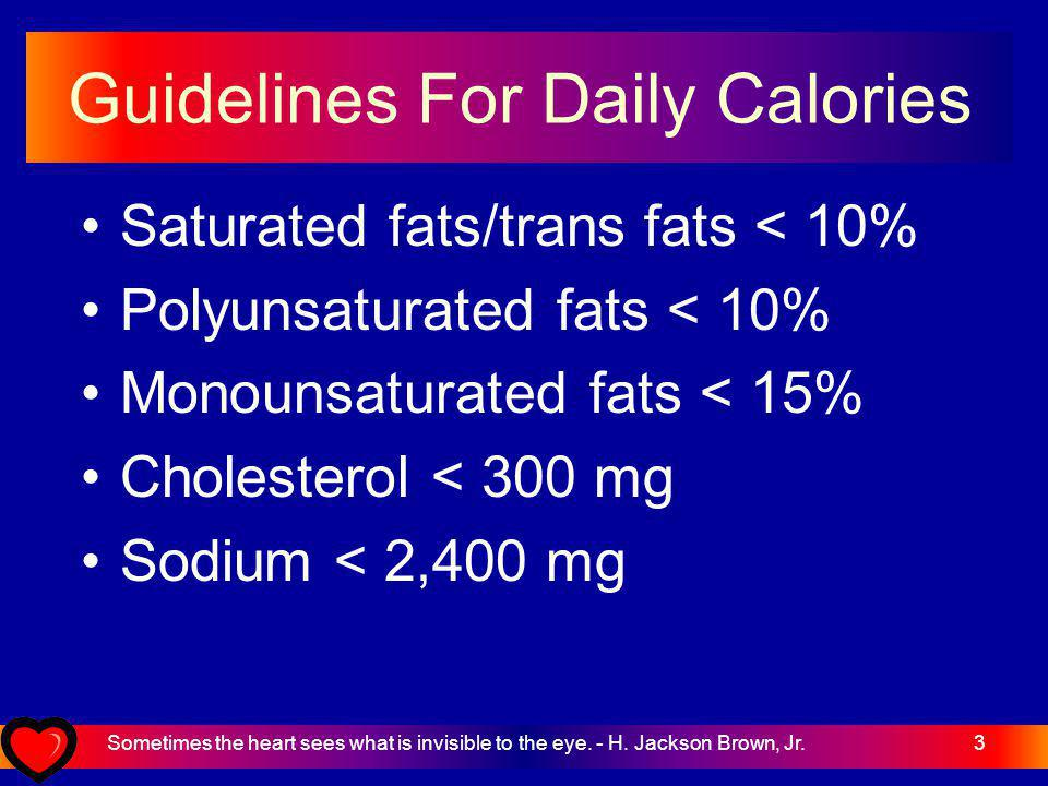 3 Guidelines For Daily Calories Saturated fats/trans fats < 10% Polyunsaturated fats < 10% Monounsaturated fats < 15% Cholesterol < 300 mg Sodium < 2,400 mg Sometimes the heart sees what is invisible to the eye.