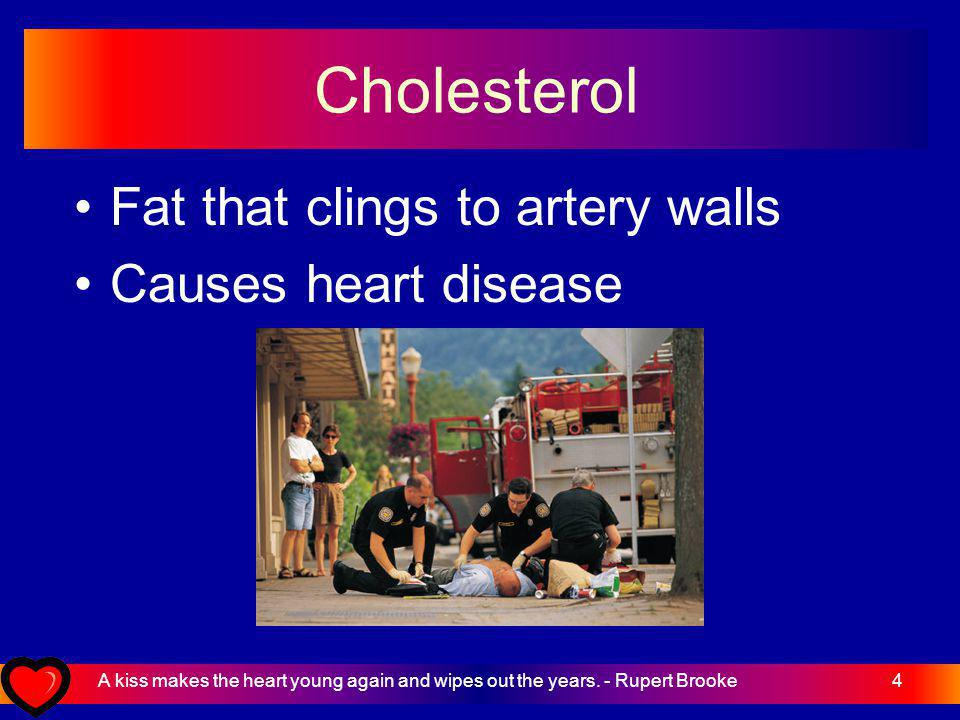 4 Cholesterol Fat that clings to artery walls Causes heart disease A kiss makes the heart young again and wipes out the years.