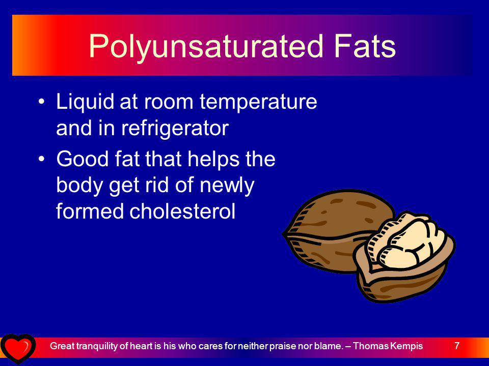 7 Polyunsaturated Fats Liquid at room temperature and in refrigerator Good fat that helps the body get rid of newly formed cholesterol Great tranquility of heart is his who cares for neither praise nor blame.