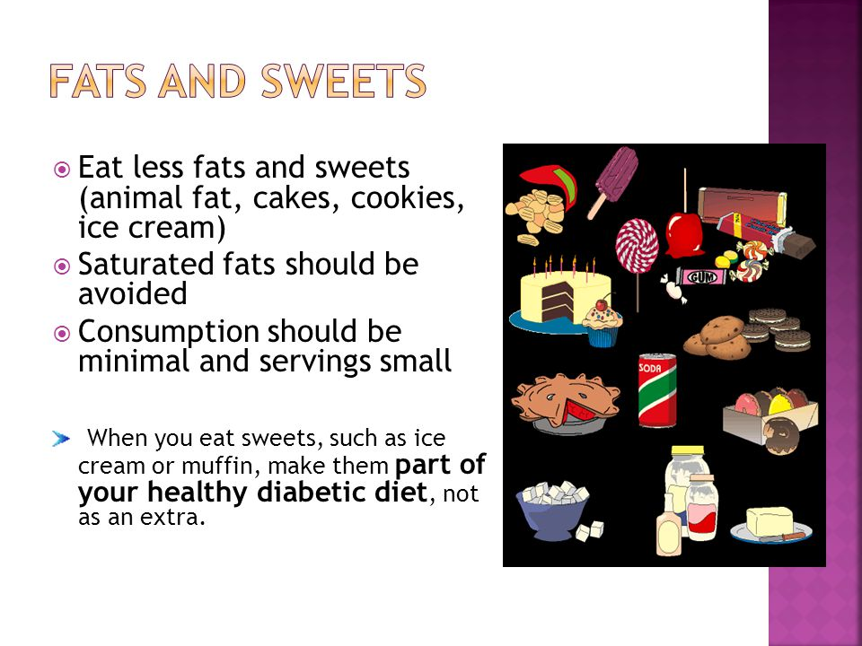 Eat less fats and sweets (animal fat, cakes, cookies, ice cream) Saturated fats should be avoided Consumption should be minimal and servings small Whe