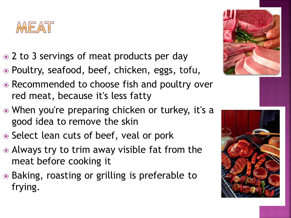 2 to 3 servings of meat products per day Poultry, seafood, beef, chicken, eggs, tofu, Recommended to choose fish and poultry over red meat, because it s less fatty When you re preparing chicken or turkey, it s a good idea to remove the skin Select lean cuts of beef, veal or pork Always try to trim away visible fat from the meat before cooking it Baking, roasting or grilling is preferable to frying.