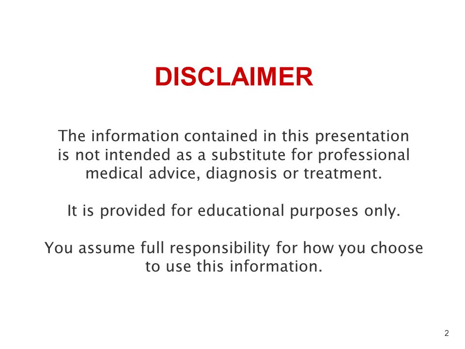 The information contained in this presentation is not intended as a substitute for professional medical advice, diagnosis or treatment. It is provided