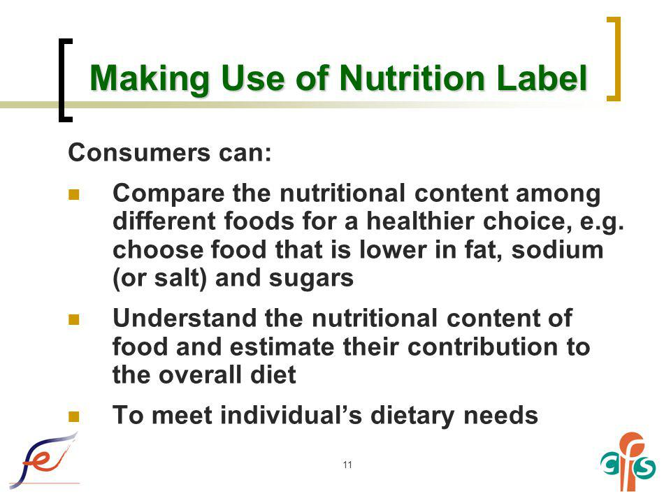 11 Making Use of Nutrition Label Consumers can: Compare the nutritional content among different foods for a healthier choice, e.g. choose food that is