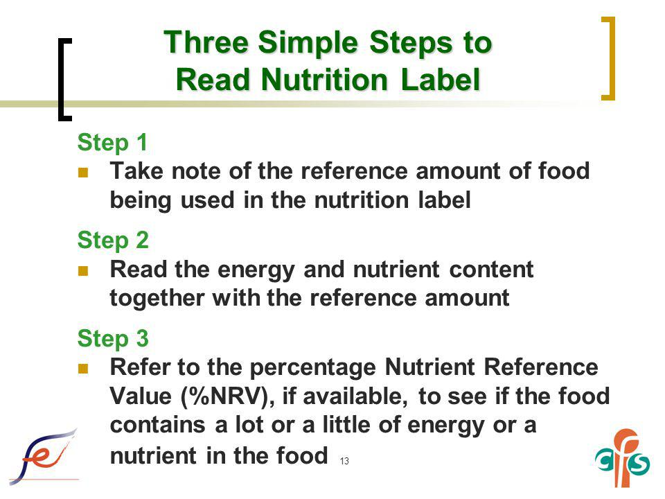 13 Three Simple Steps to Read Nutrition Label Step 1 Take note of the reference amount of food being used in the nutrition label Step 2 Read the energ