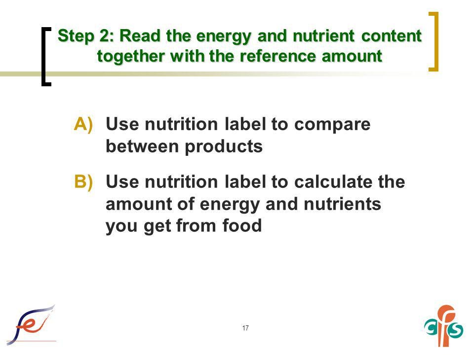 17 Step 2: Read the energy and nutrient content together with the reference amount A)Use nutrition label to compare between products B)Use nutrition l