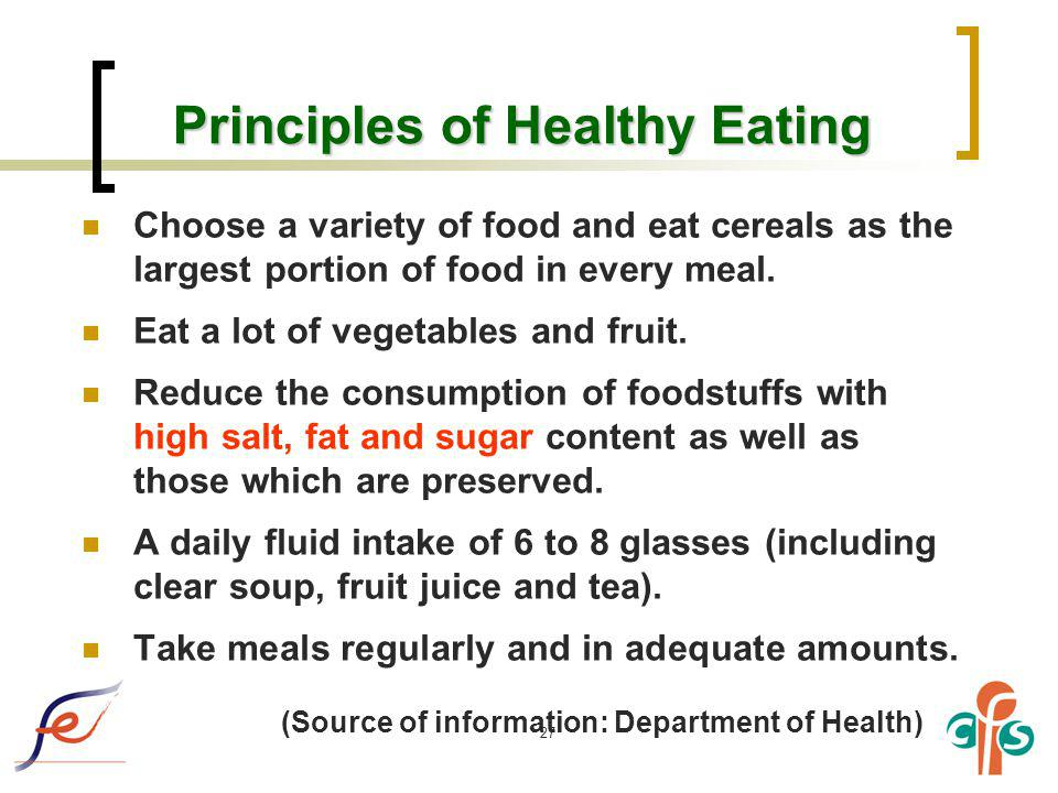 27 Principles of Healthy Eating Choose a variety of food and eat cereals as the largest portion of food in every meal. Eat a lot of vegetables and fru
