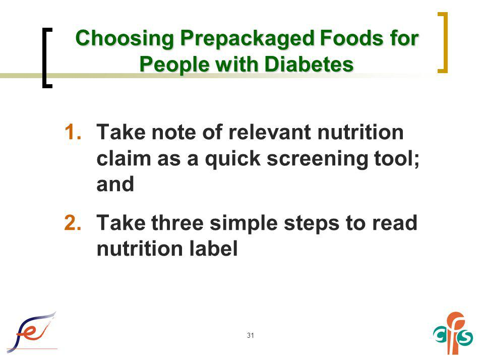 31 Choosing Prepackaged Foods for People with Diabetes 1.Take note of relevant nutrition claim as a quick screening tool; and 2.Take three simple step