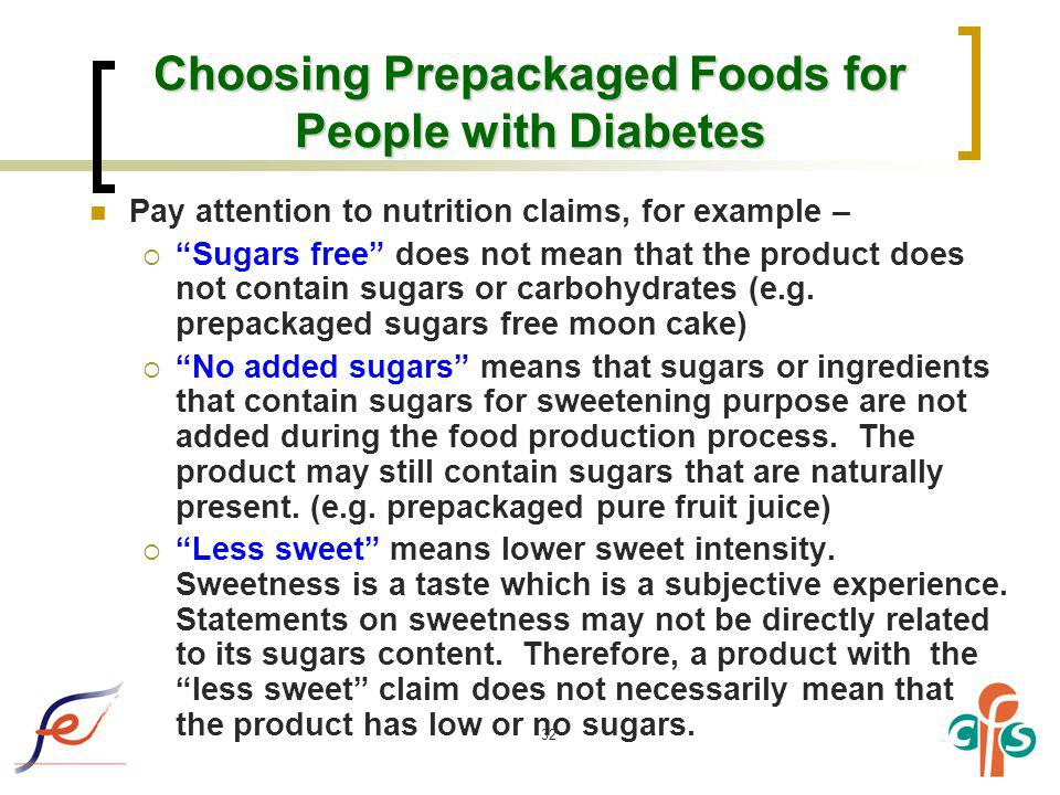 32 Choosing Prepackaged Foods for People with Diabetes Pay attention to nutrition claims, for example – Sugars free does not mean that the product doe