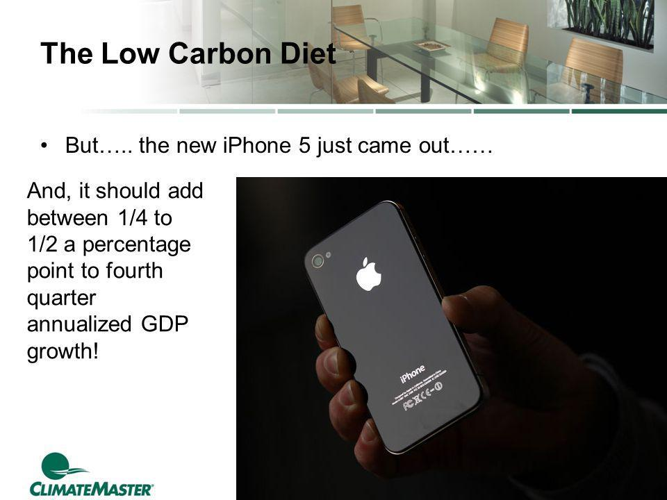 The Low Carbon Diet But….. the new iPhone 5 just came out…… And, it should add between 1/4 to 1/2 a percentage point to fourth quarter annualized GDP