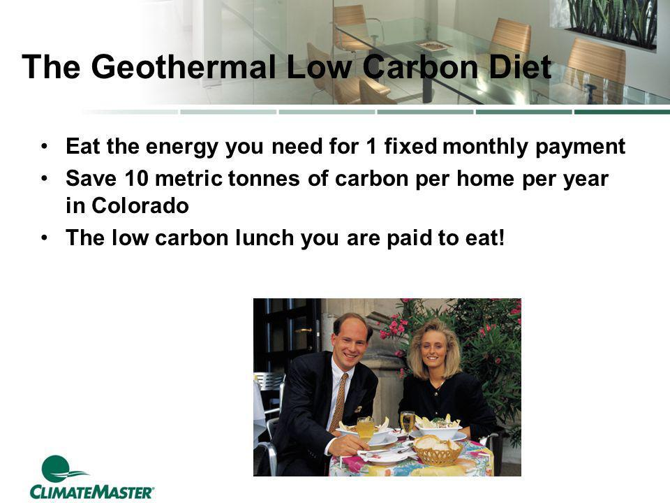 The Geothermal Low Carbon Diet Eat the energy you need for 1 fixed monthly payment Save 10 metric tonnes of carbon per home per year in Colorado The low carbon lunch you are paid to eat!