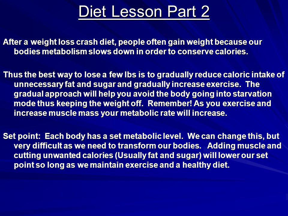 Diet Lesson Part 2 After a weight loss crash diet, people often gain weight because our bodies metabolism slows down in order to conserve calories.