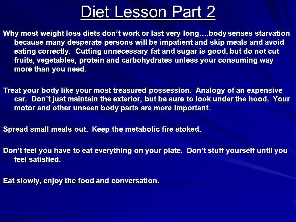 Diet Lesson Part 2 Why most weight loss diets dont work or last very long….body senses starvation because many desperate persons will be impatient and skip meals and avoid eating correctly.