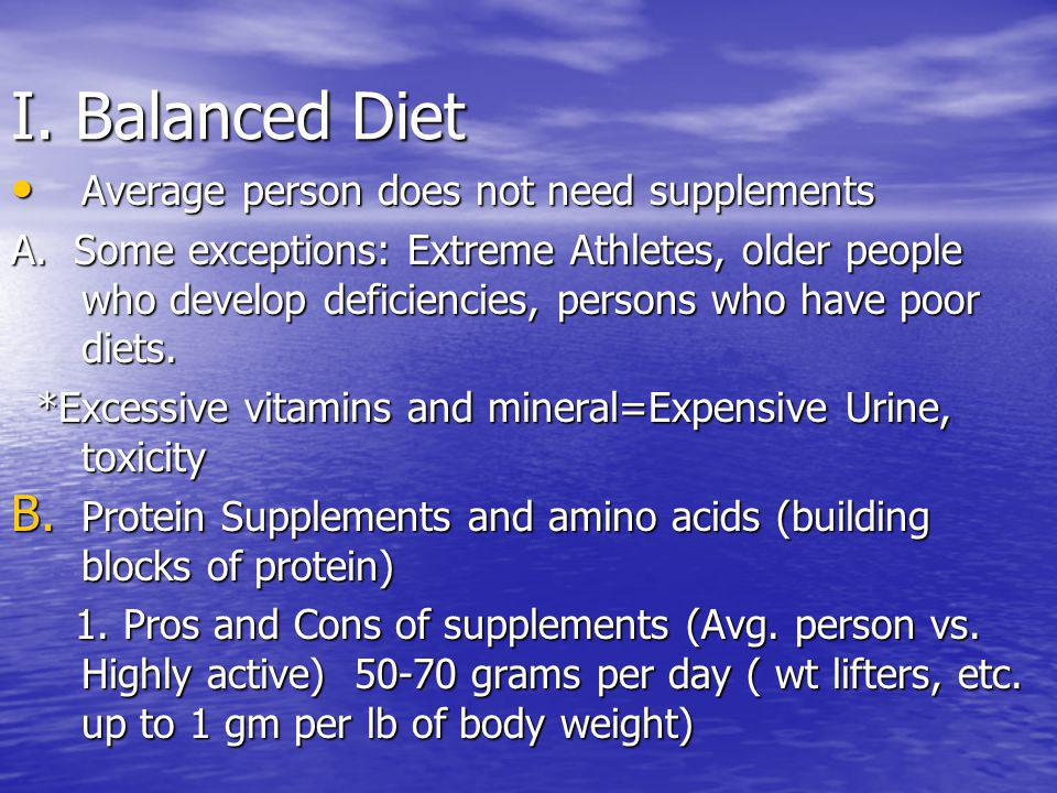 I. Balanced Diet Average person does not need supplements Average person does not need supplements A. Some exceptions: Extreme Athletes, older people