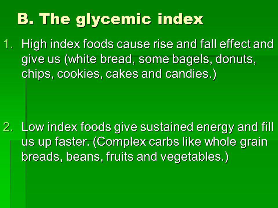 B. The glycemic index 1.High index foods cause rise and fall effect and give us (white bread, some bagels, donuts, chips, cookies, cakes and candies.)
