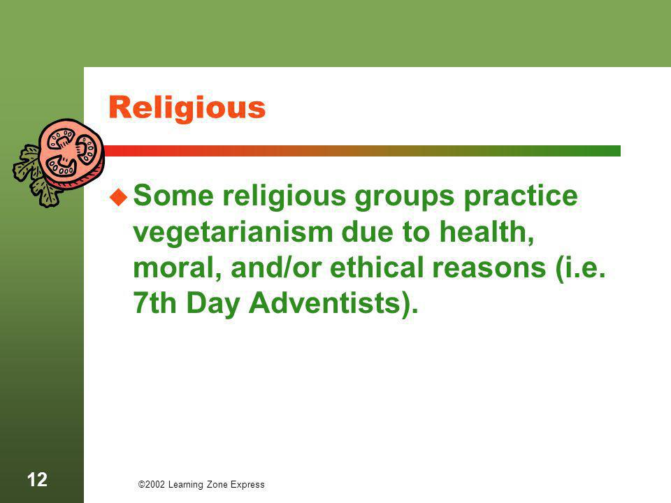 ©2002 Learning Zone Express 12 Religious Some religious groups practice vegetarianism due to health, moral, and/or ethical reasons (i.e. 7th Day Adven