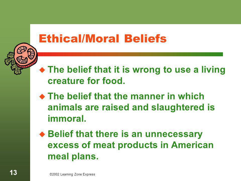 ©2002 Learning Zone Express 13 Ethical/Moral Beliefs The belief that it is wrong to use a living creature for food. The belief that the manner in whic