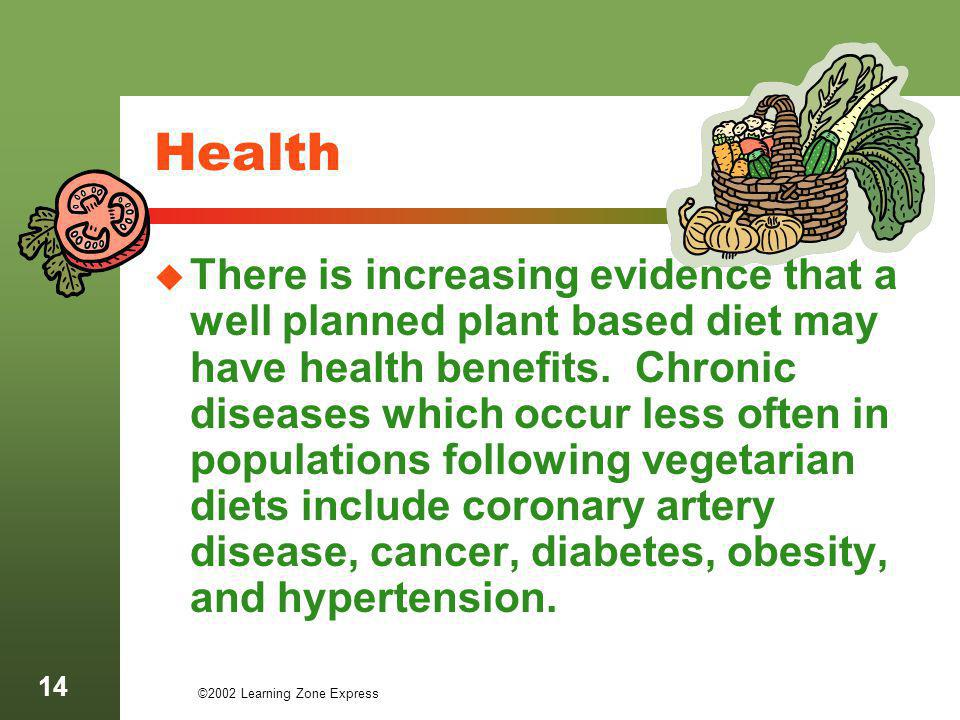©2002 Learning Zone Express 14 Health There is increasing evidence that a well planned plant based diet may have health benefits. Chronic diseases whi