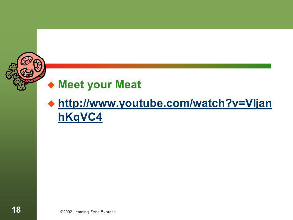 Meet your Meat http://www.youtube.com/watch?v=VIjan hKqVC4 http://www.youtube.com/watch?v=VIjan hKqVC4 ©2002 Learning Zone Express 18