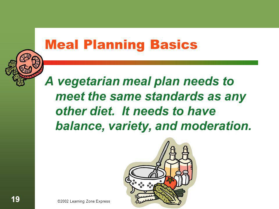 ©2002 Learning Zone Express 19 Meal Planning Basics A vegetarian meal plan needs to meet the same standards as any other diet. It needs to have balanc