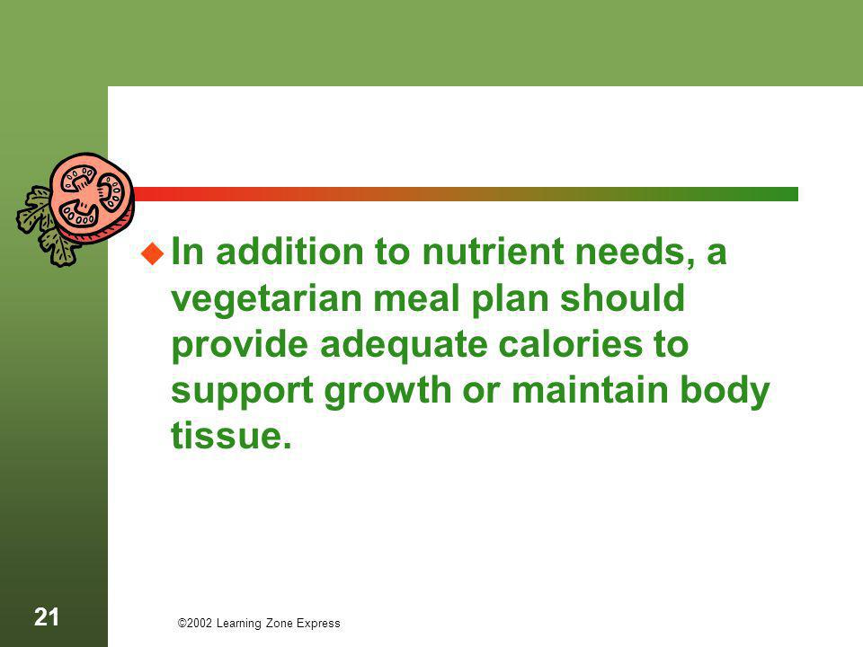 ©2002 Learning Zone Express 21 In addition to nutrient needs, a vegetarian meal plan should provide adequate calories to support growth or maintain bo