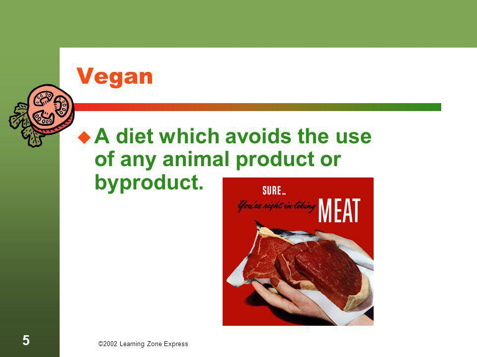 ©2002 Learning Zone Express 6 Lacto-Vegetarians A plant based diet which excludes all animal products except dairy products.