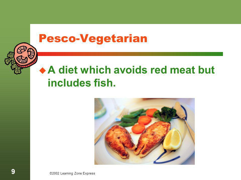 ©2002 Learning Zone Express 10 Semi-Vegetarian A diet which avoids red meat but occasionally includes fish or poultry.
