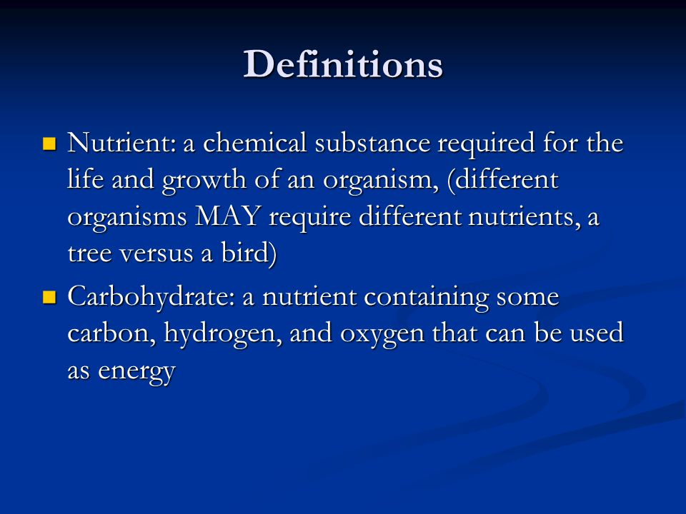 Definitions Nutrient: a chemical substance required for the life and growth of an organism, (different organisms MAY require different nutrients, a tree versus a bird) Nutrient: a chemical substance required for the life and growth of an organism, (different organisms MAY require different nutrients, a tree versus a bird) Carbohydrate: a nutrient containing some carbon, hydrogen, and oxygen that can be used as energy Carbohydrate: a nutrient containing some carbon, hydrogen, and oxygen that can be used as energy