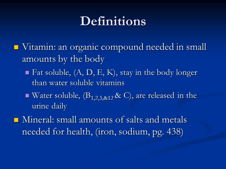 Definitions Vitamin: an organic compound needed in small amounts by the body Vitamin: an organic compound needed in small amounts by the body Fat soluble, (A, D, E, K), stay in the body longer than water soluble vitamins Fat soluble, (A, D, E, K), stay in the body longer than water soluble vitamins Water soluble, (B 1,2,3,&12 & C), are released in the urine daily Water soluble, (B 1,2,3,&12 & C), are released in the urine daily Mineral: small amounts of salts and metals needed for health, (iron, sodium, pg.