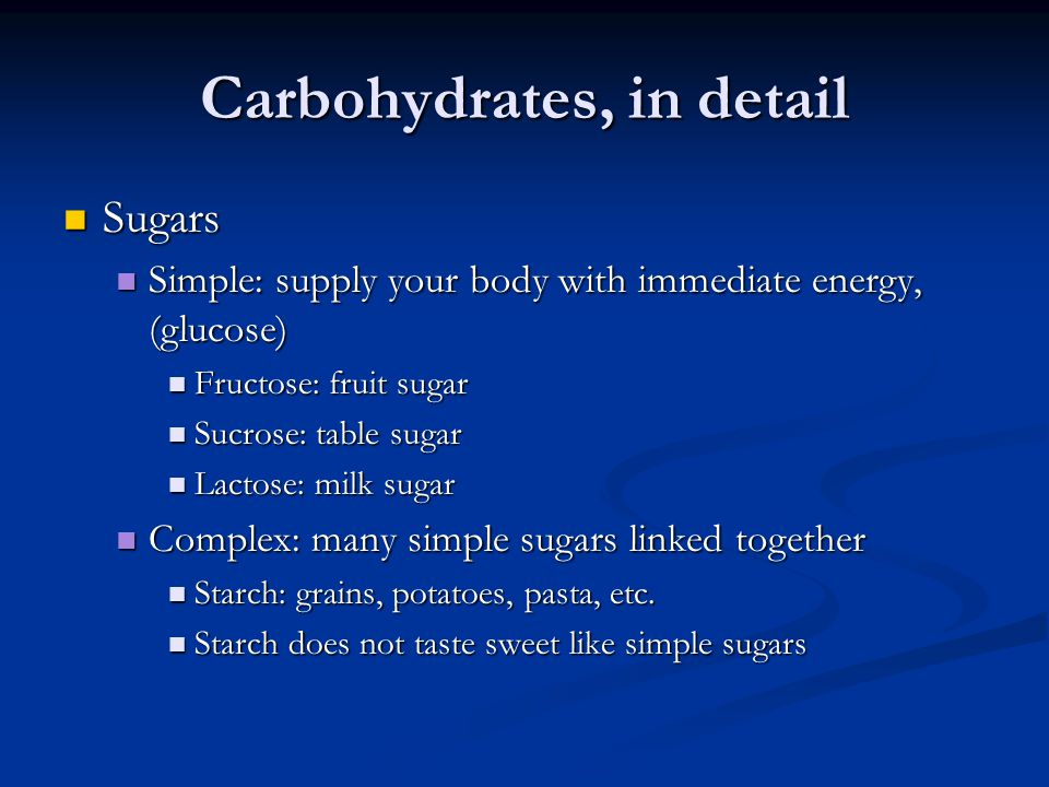 Carbohydrates, in detail Sugars Sugars Simple: supply your body with immediate energy, (glucose) Simple: supply your body with immediate energy, (glucose) Fructose: fruit sugar Fructose: fruit sugar Sucrose: table sugar Sucrose: table sugar Lactose: milk sugar Lactose: milk sugar Complex: many simple sugars linked together Complex: many simple sugars linked together Starch: grains, potatoes, pasta, etc.