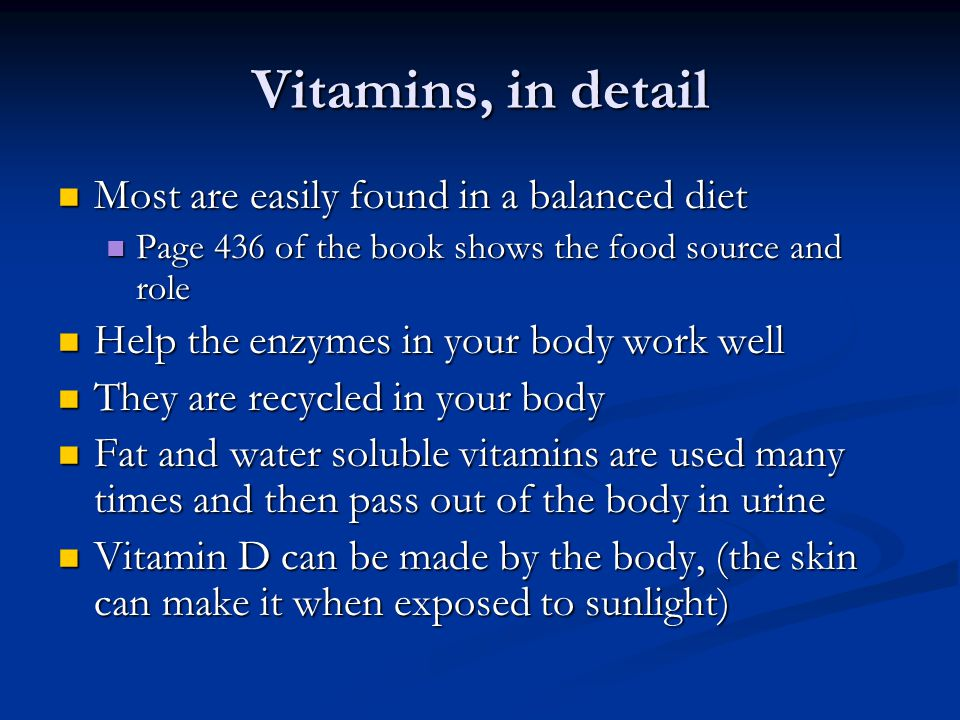 Vitamins, in detail Most are easily found in a balanced diet Most are easily found in a balanced diet Page 436 of the book shows the food source and role Page 436 of the book shows the food source and role Help the enzymes in your body work well Help the enzymes in your body work well They are recycled in your body They are recycled in your body Fat and water soluble vitamins are used many times and then pass out of the body in urine Fat and water soluble vitamins are used many times and then pass out of the body in urine Vitamin D can be made by the body, (the skin can make it when exposed to sunlight) Vitamin D can be made by the body, (the skin can make it when exposed to sunlight)